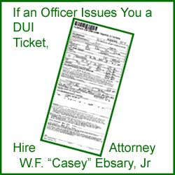 If an Officer Issues You a DUI Ticket Hire Attorney W.F. Casey Ebsary, Jr